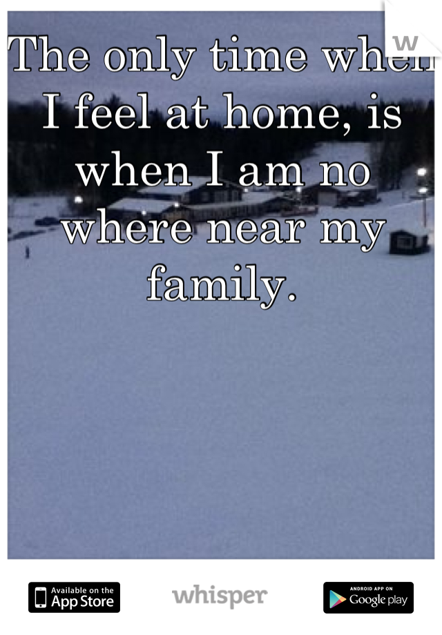 The only time when I feel at home, is when I am no where near my family.