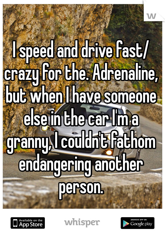 I speed and drive fast/crazy for the. Adrenaline, but when I have someone else in the car I'm a granny, I couldn't fathom endangering another person.