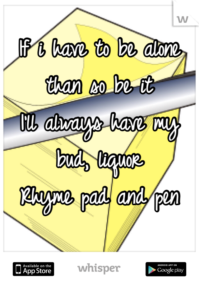 If i have to be alone than so be it I'll always have my bud, liquor Rhyme pad and pen