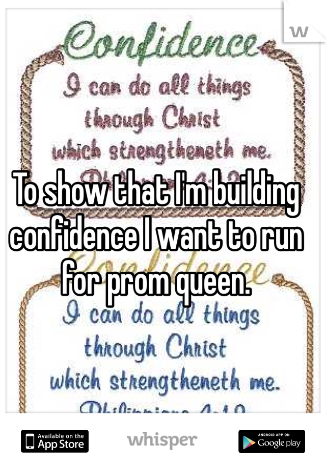 To show that I'm building confidence I want to run for prom queen.