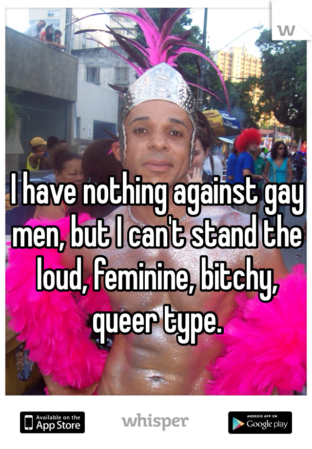 I have nothing against gay men, but I can't stand the loud, feminine, bitchy, queer type.