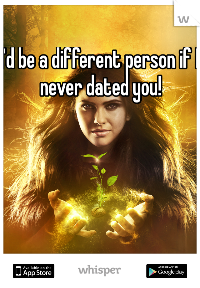 I'd be a different person if I never dated you!
