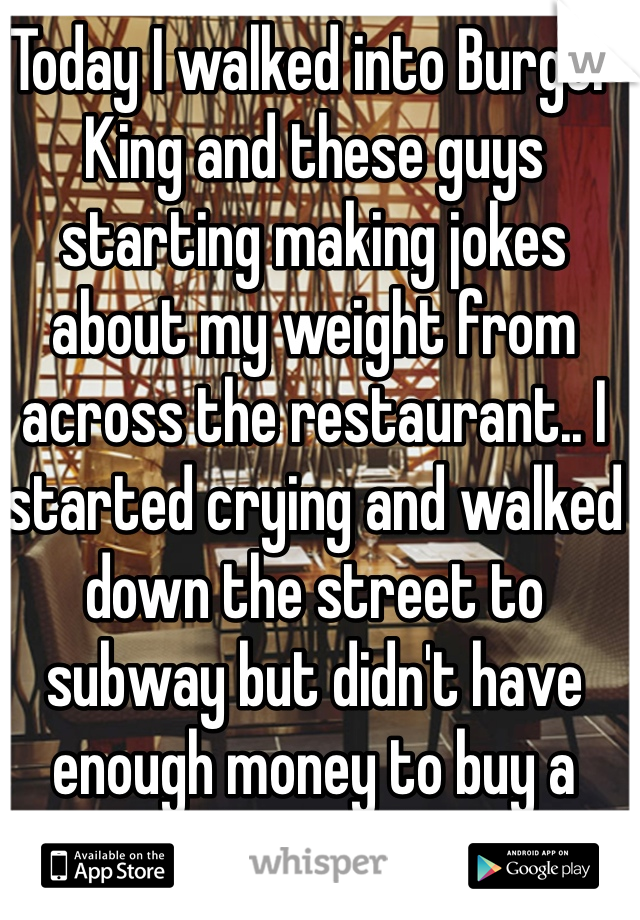 Today I walked into Burger King and these guys starting making jokes about my weight from across the restaurant.. I started crying and walked down the street to subway but didn't have enough money to buy a sandwich.   Ugh life sucks