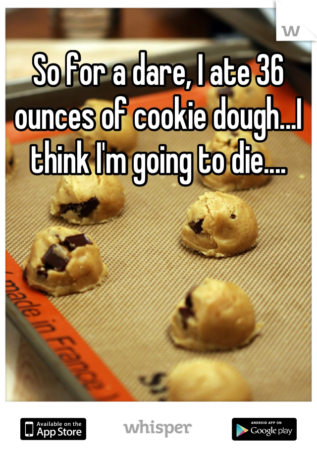 So for a dare, I ate 36 ounces of cookie dough...I think I'm going to die....