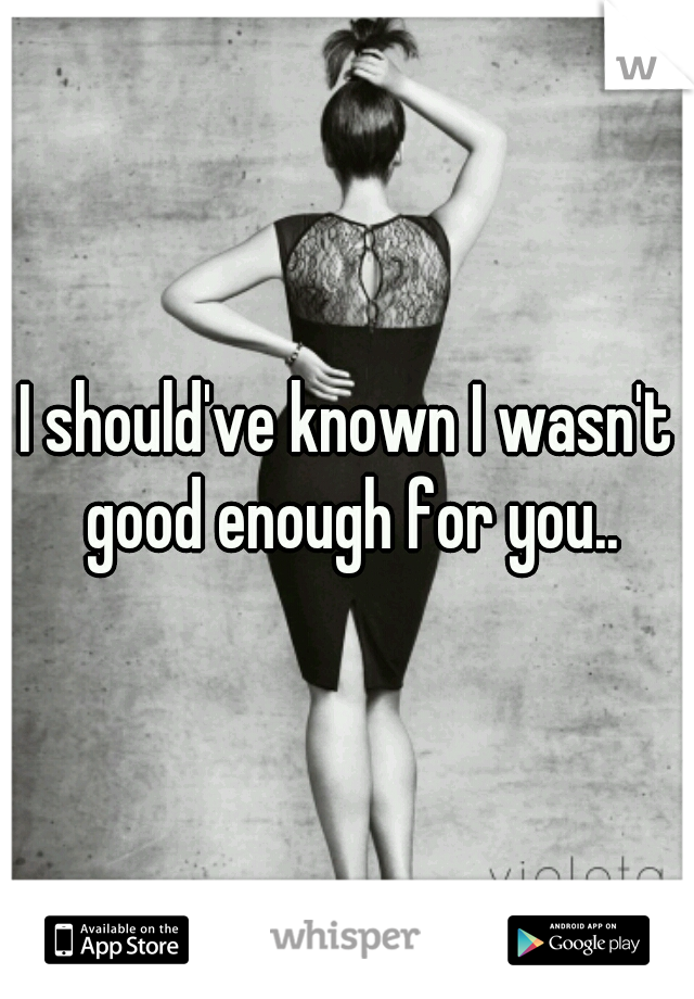 I should've known I wasn't good enough for you..