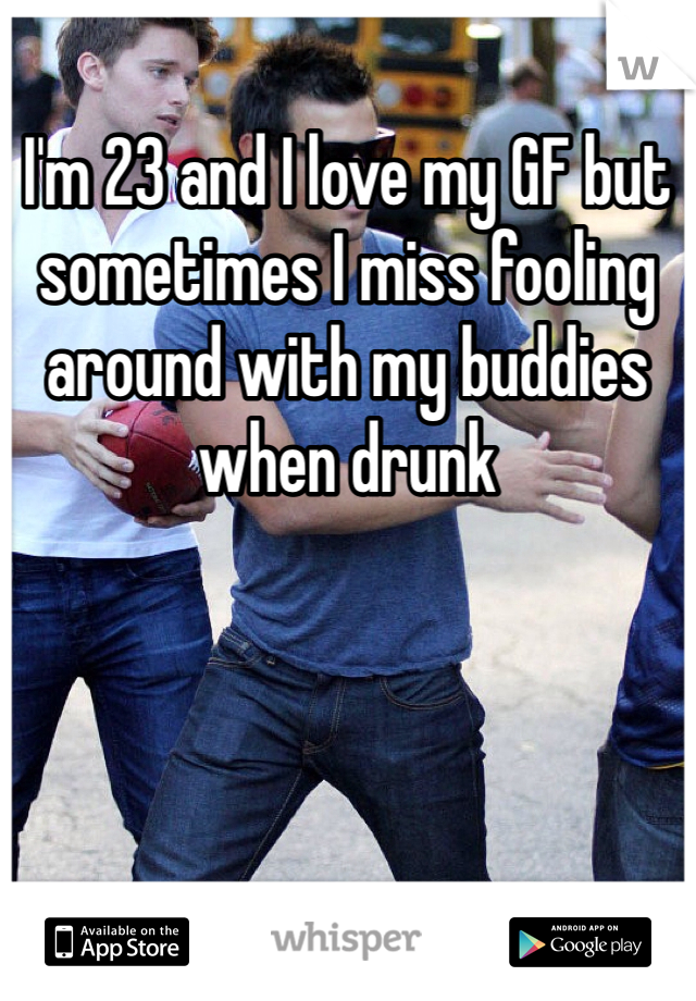 I'm 23 and I love my GF but sometimes I miss fooling around with my buddies when drunk
