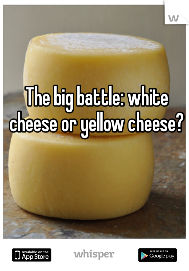 The big battle: white cheese or yellow cheese?
