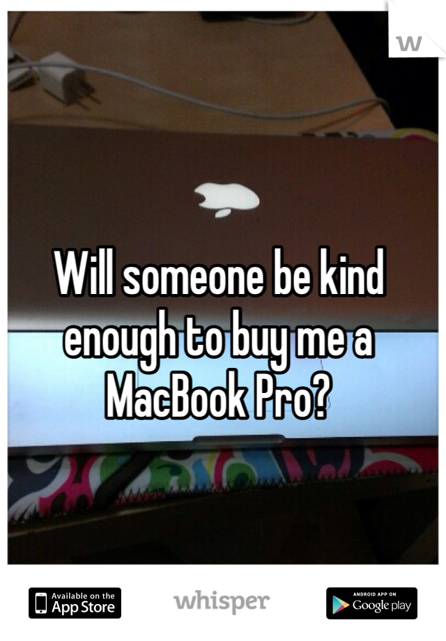 Will someone be kind enough to buy me a MacBook Pro?