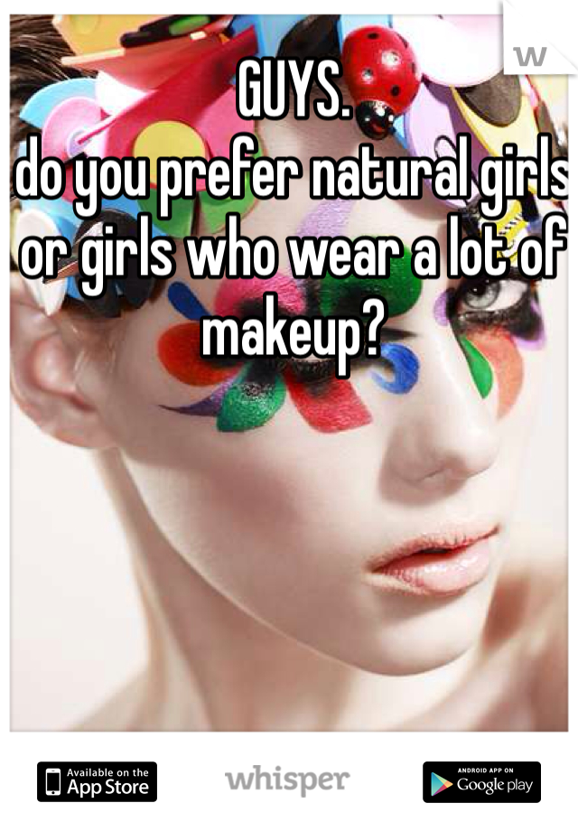GUYS.  do you prefer natural girls or girls who wear a lot of makeup?