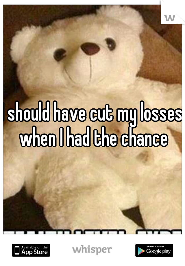 I should have cut my losses when I had the chance