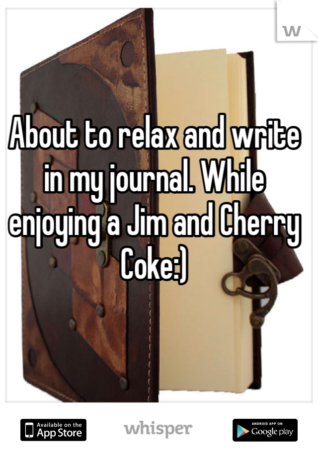 About to relax and write in my journal. While enjoying a Jim and Cherry Coke:)