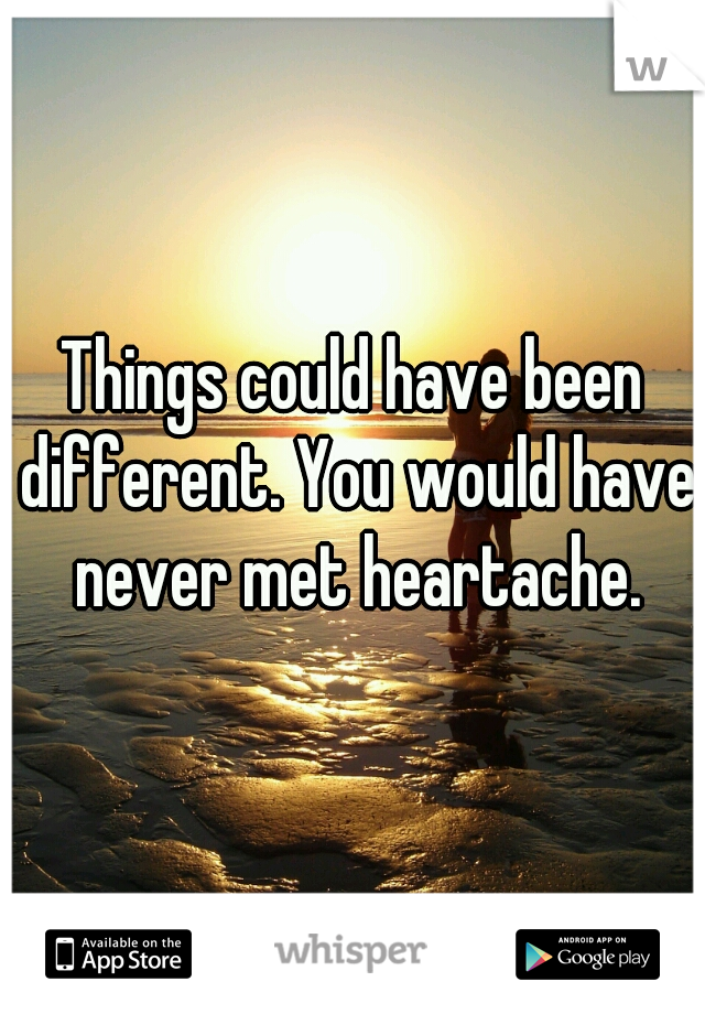 Things could have been different. You would have never met heartache.
