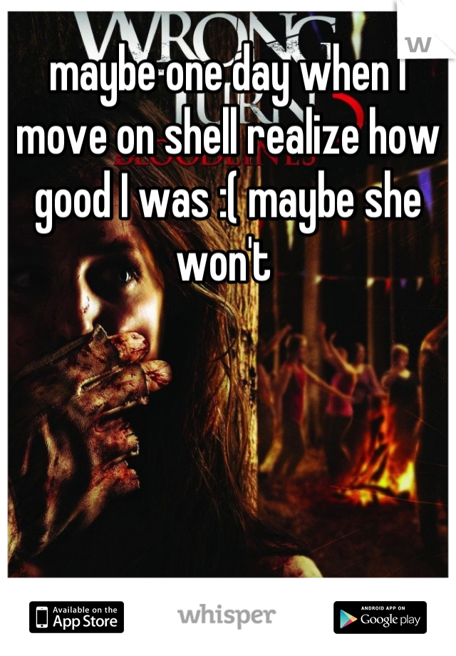 maybe one day when I move on shell realize how good I was :( maybe she won't