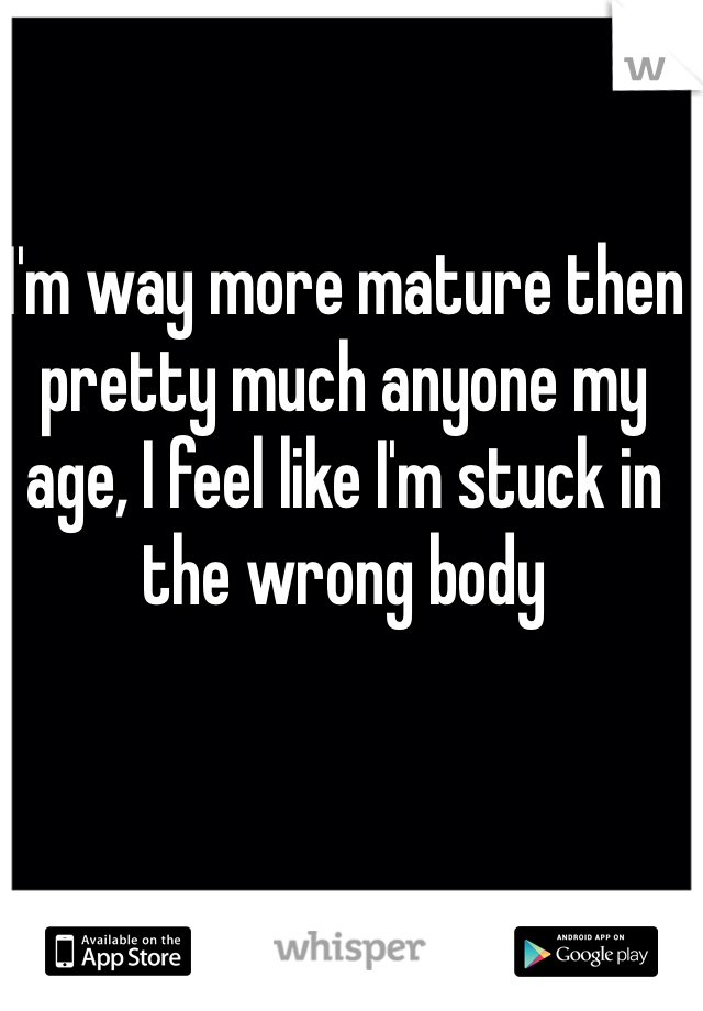 I'm way more mature then pretty much anyone my age, I feel like I'm stuck in the wrong body