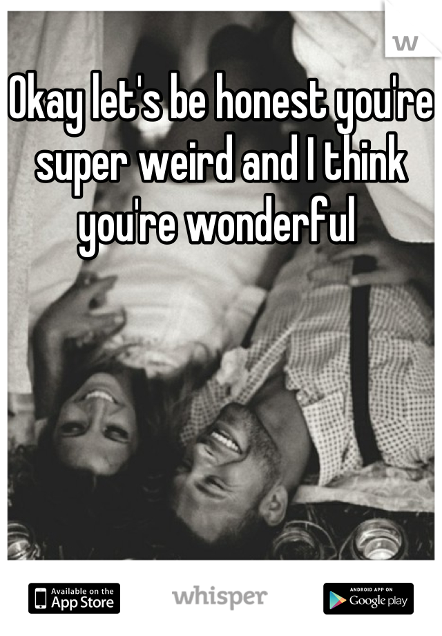 Okay let's be honest you're super weird and I think you're wonderful