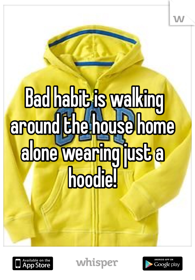 Bad habit is walking around the house home alone wearing just a hoodie!