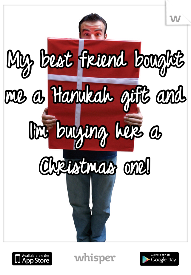 My best friend bought me a Hanukah gift and I'm buying her a Christmas one!