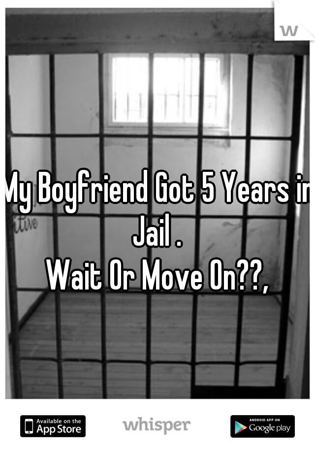 My Boyfriend Got 5 Years in Jail .  Wait Or Move On??,