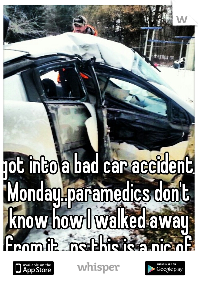 got into a bad car accident Monday..paramedics don't know how I walked away from it.  ps this is a pic of the car
