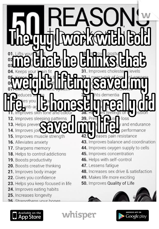 The guy I work with told me that he thinks that weight lifting saved my life.    It honestly really did saved my life!