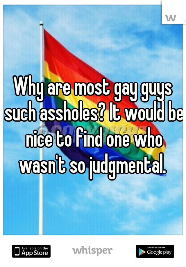 Why are most gay guys such assholes? It would be nice to find one who wasn't so judgmental.