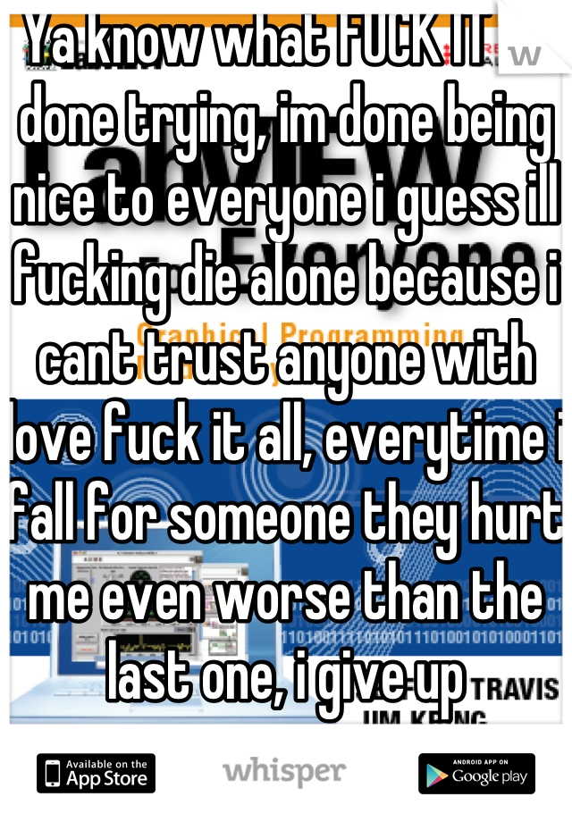 Ya know what FUCK IT im done trying, im done being nice to everyone i guess ill fucking die alone because i cant trust anyone with love fuck it all, everytime i fall for someone they hurt me even worse than the last one, i give up