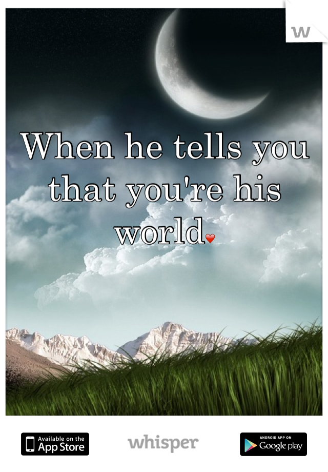 When he tells you that you're his world❤