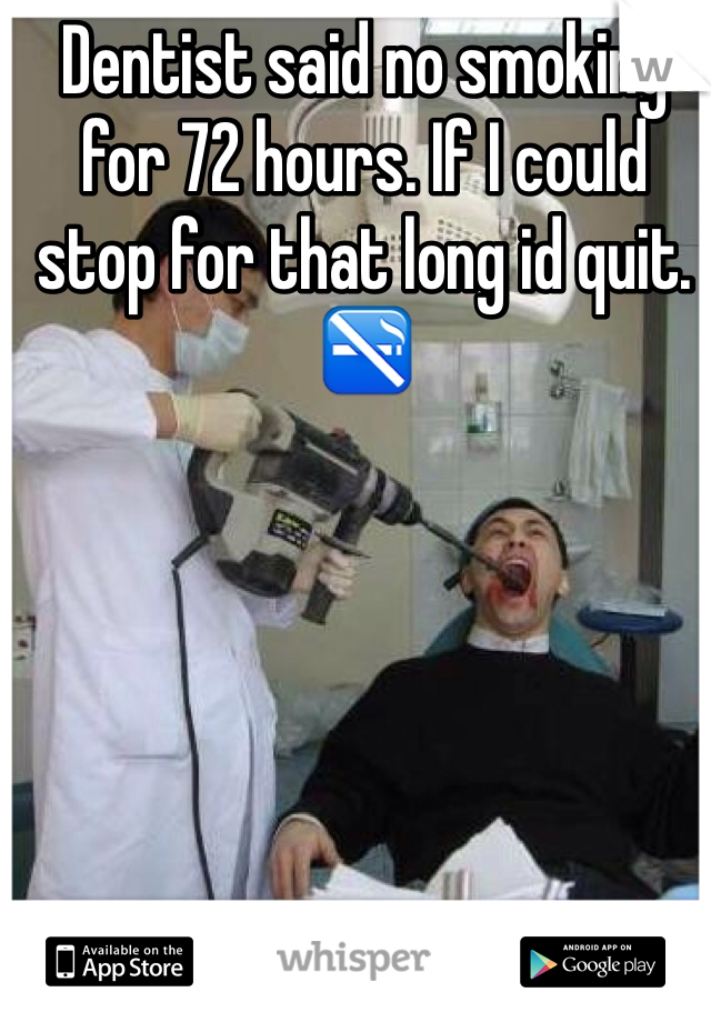 Dentist said no smoking for 72 hours. If I could stop for that long id quit. 🚭