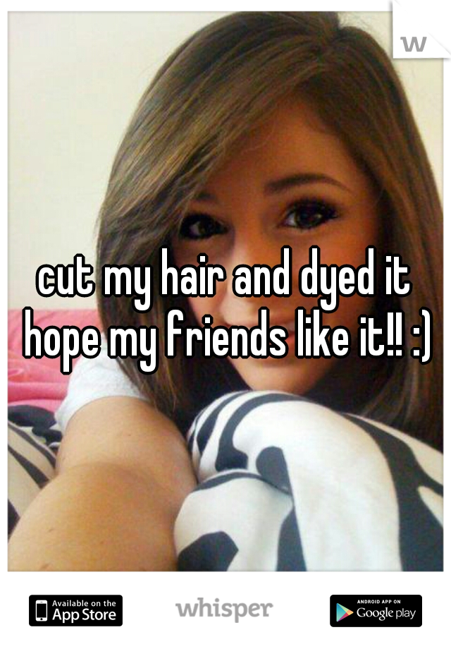 cut my hair and dyed it hope my friends like it!! :)