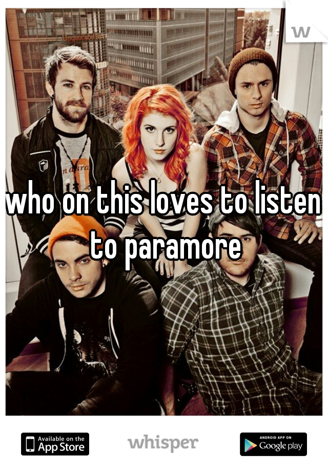 who on this loves to listen to paramore