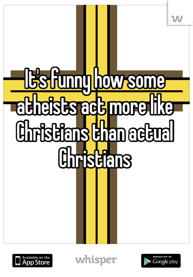 It's funny how some atheists act more like Christians than actual Christians