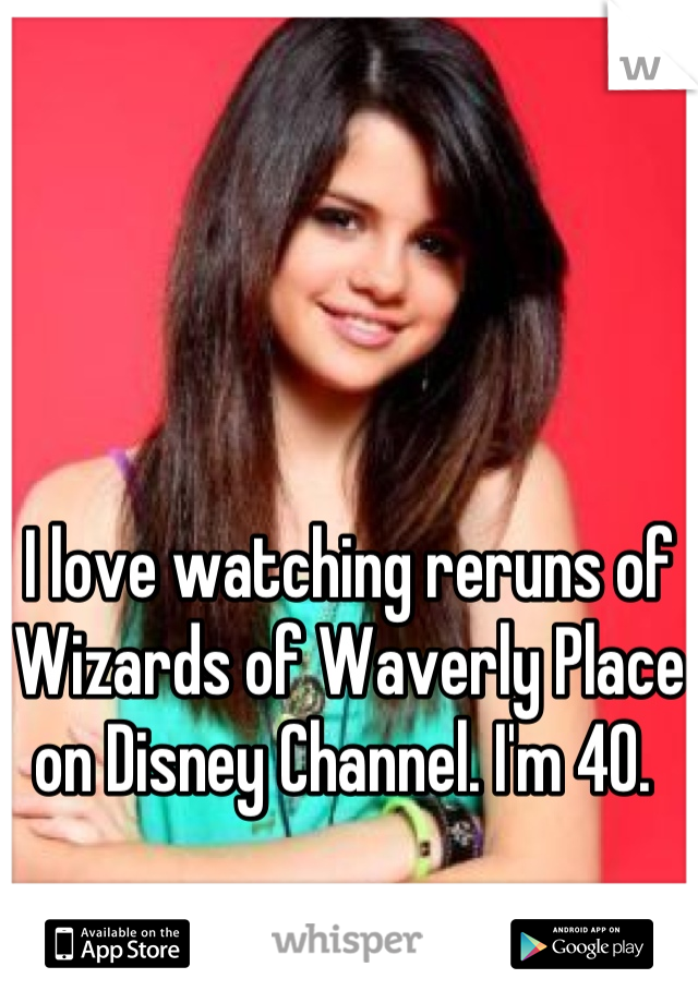 I love watching reruns of Wizards of Waverly Place on Disney Channel. I'm 40.
