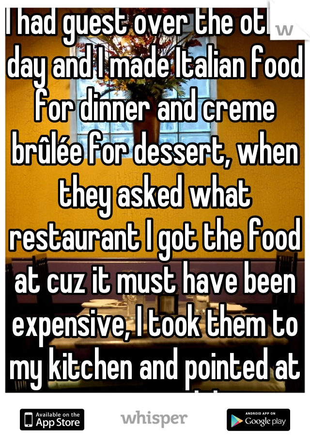 I had guest over the other day and I made Italian food for dinner and creme brûlée for dessert, when they asked what restaurant I got the food at cuz it must have been expensive, I took them to my kitchen and pointed at my stove lol.