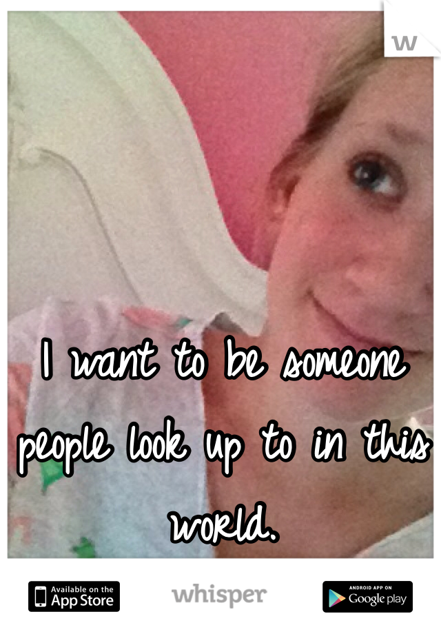 I want to be someone people look up to in this world.