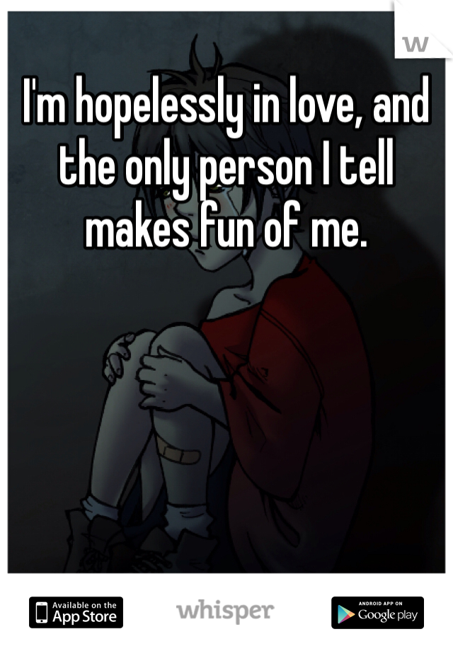 I'm hopelessly in love, and the only person I tell makes fun of me.