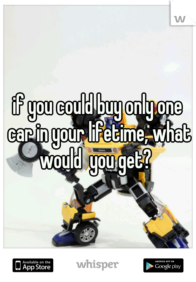 if you could buy only one car in your lifetime, what would  you get?