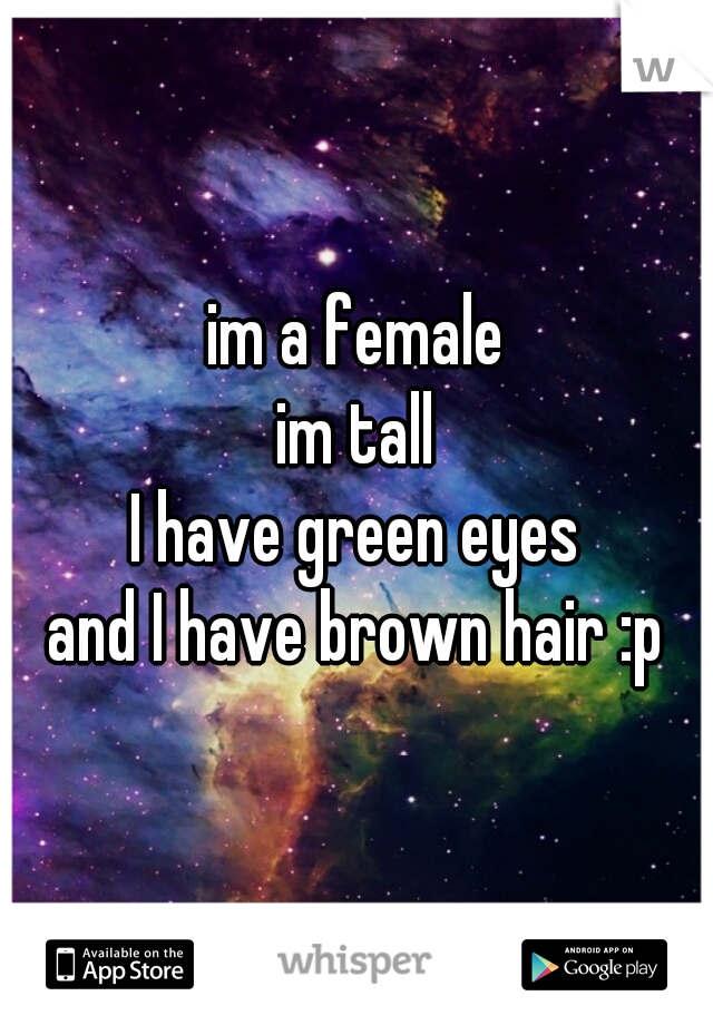 im a female im tall I have green eyes and I have brown hair :p