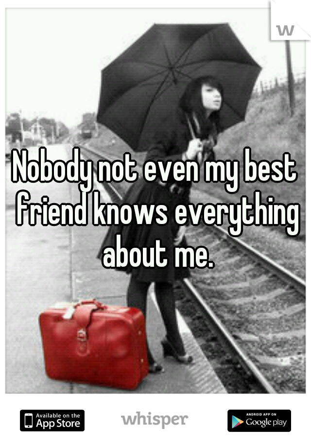 Nobody not even my best friend knows everything about me.