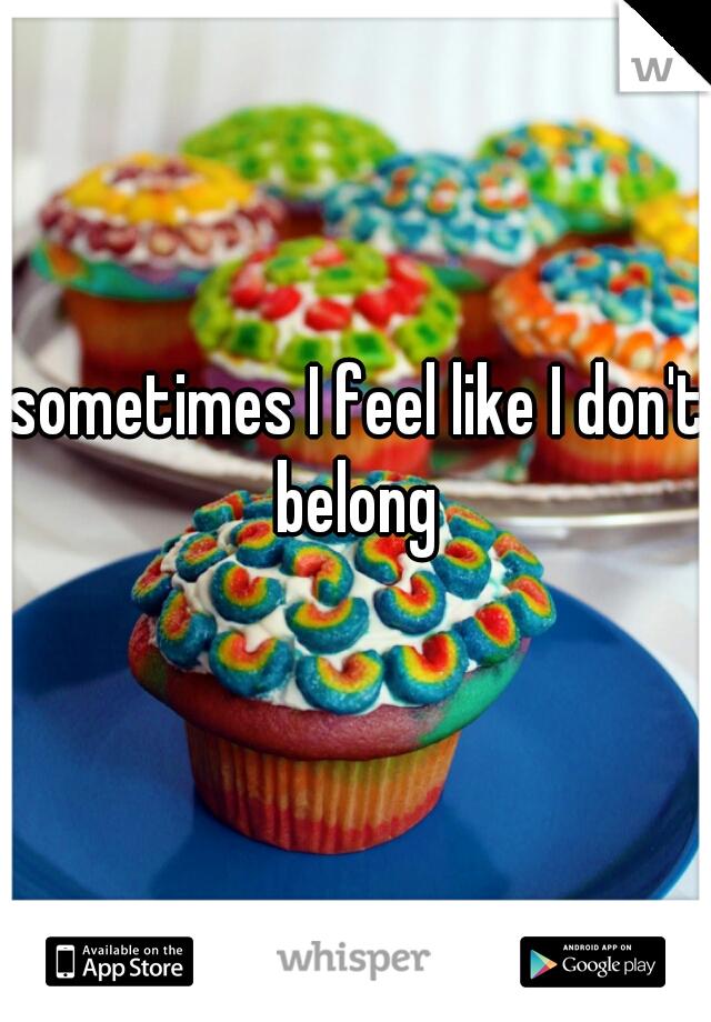 sometimes I feel like I don't belong