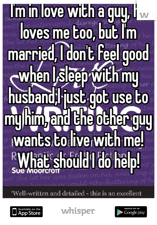 I'm in love with a guy, he loves me too, but I'm married, I don't feel good when I sleep with my husband,I just got use to my him, and the other guy wants to live with me! What should I do help!