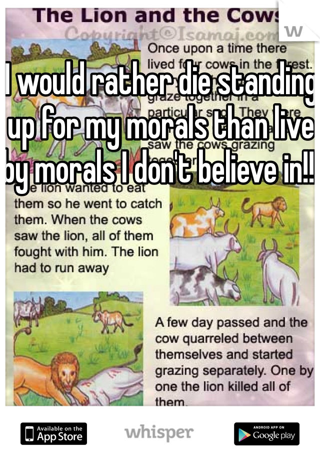 I would rather die standing up for my morals than live by morals I don't believe in!!!
