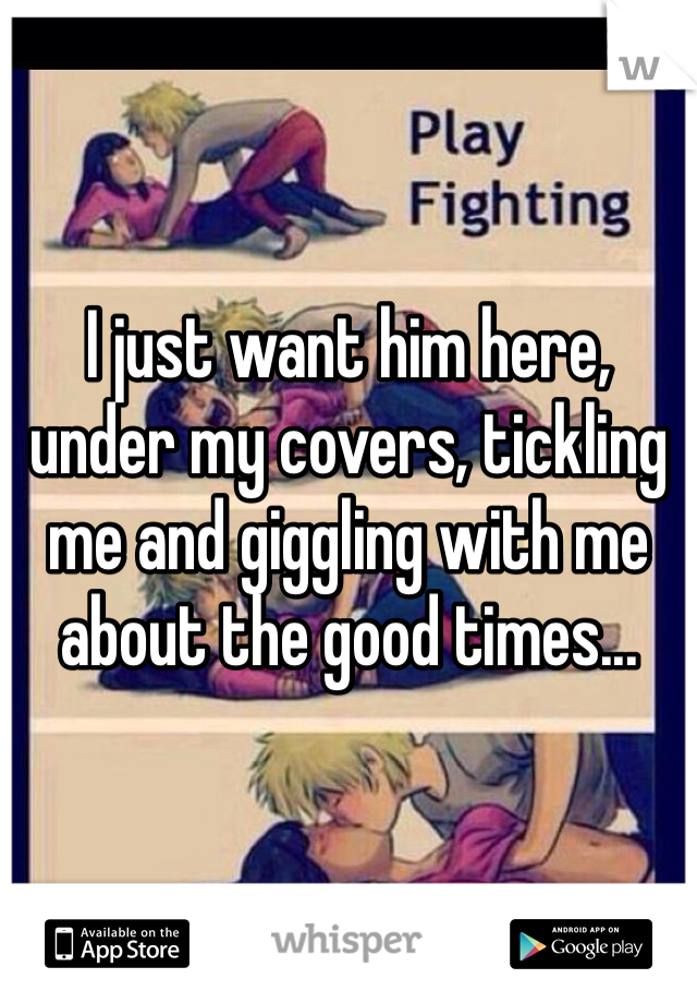 I just want him here, under my covers, tickling me and giggling with me about the good times...