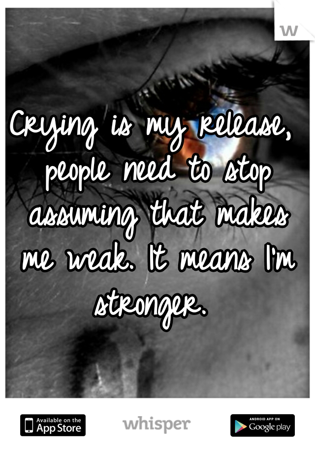 Crying is my release, people need to stop assuming that makes me weak. It means I'm stronger.