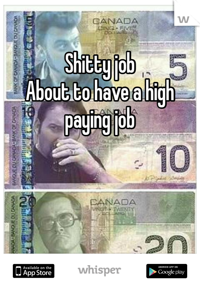 Shitty job  About to have a high paying job