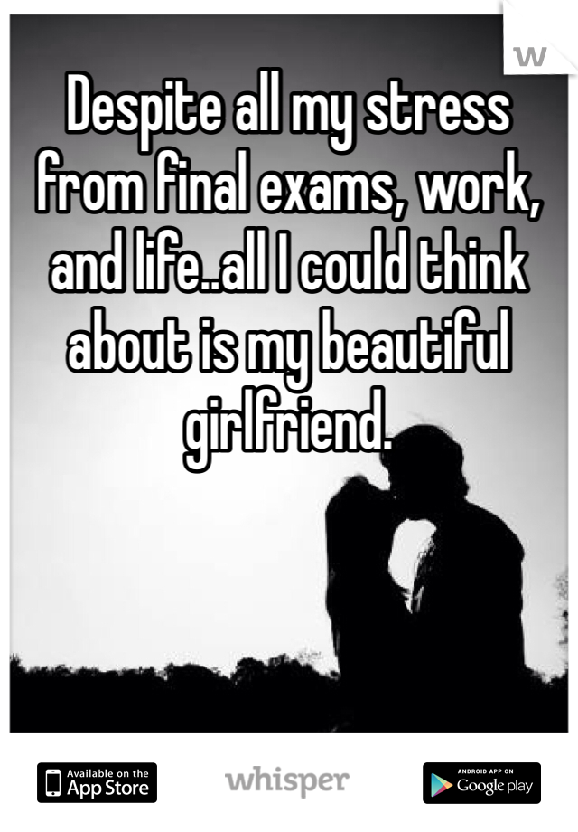 Despite all my stress from final exams, work, and life..all I could think about is my beautiful girlfriend.