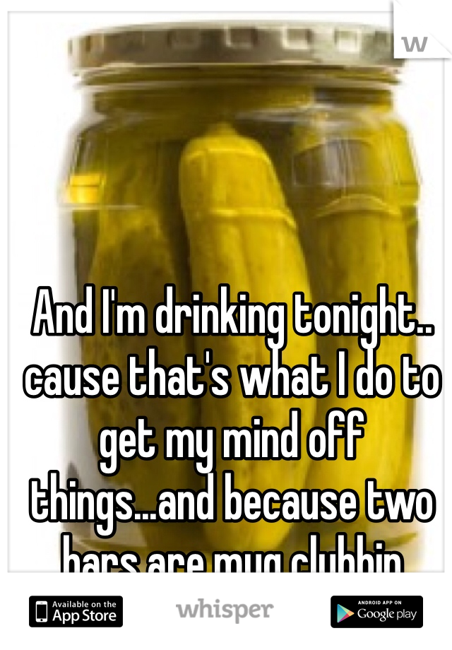 And I'm drinking tonight.. cause that's what I do to get my mind off things...and because two bars are mug clubbin