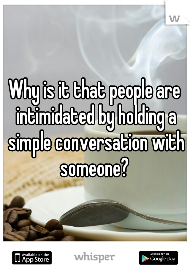 Why is it that people are intimidated by holding a simple conversation with someone?