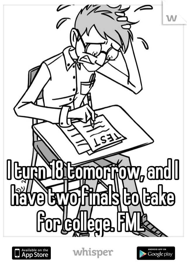 I turn 18 tomorrow, and I have two finals to take for college. FML