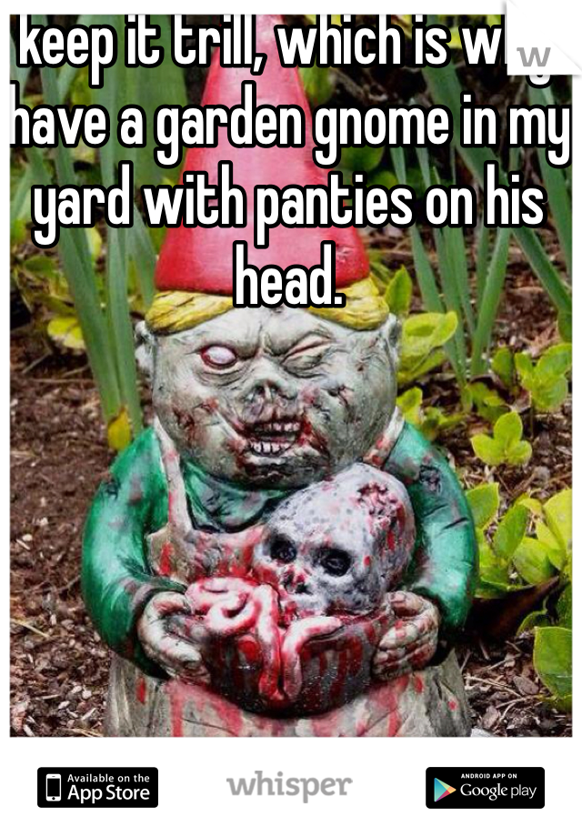 I keep it trill, which is why I have a garden gnome in my yard with panties on his head.