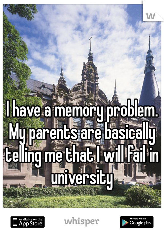 I have a memory problem. My parents are basically telling me that I will fail in university